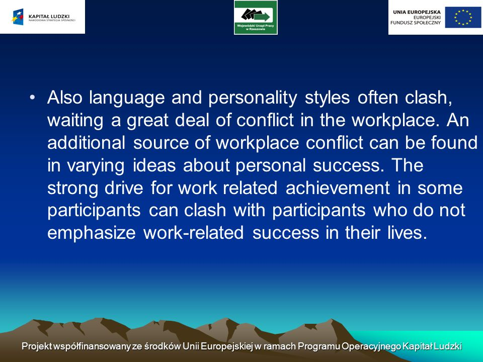 Also language and personality styles often clash, waiting a great deal of conflict in the workplace. An additional source of workplace conflict can be found in varying ideas about personal success. The strong drive for work related achievement in some participants can clash with participants who do not emphasize work-related success in their lives.