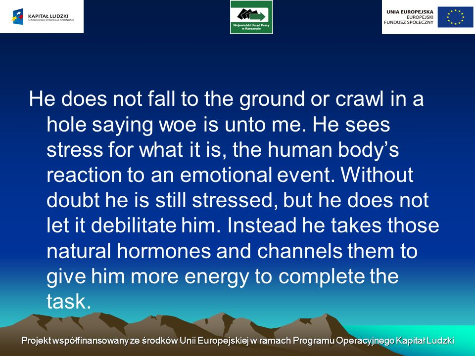 He does not fall to the ground or crawl in a hole saying woe is unto me. He sees stress for what it is, the human body's reaction to an emotional event. Without doubt he is still stressed, but he does not let it debilitate him. Instead he takes those natural hormones and channels them to give him more energy to complete the task.