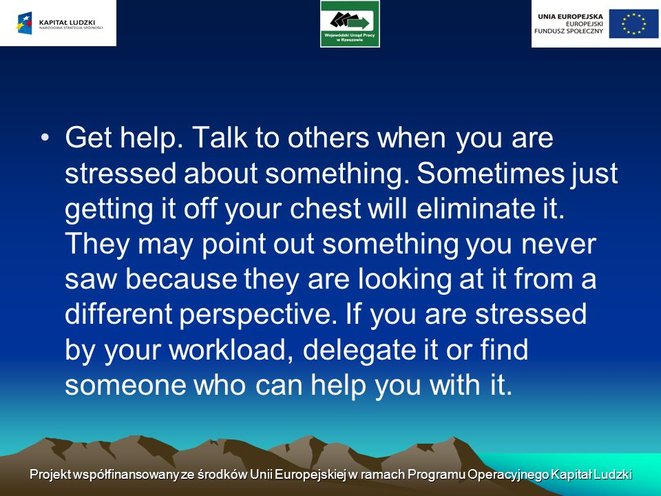 Get help. Talk to others when you are stressed about something