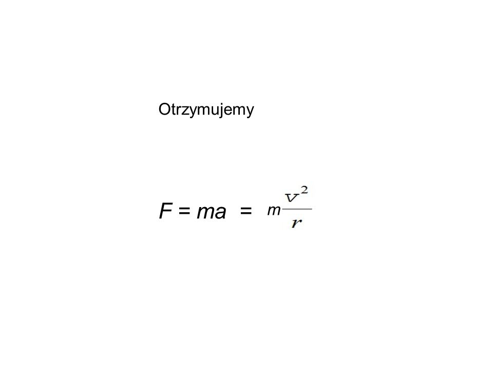 Otrzymujemy F = ma = m
