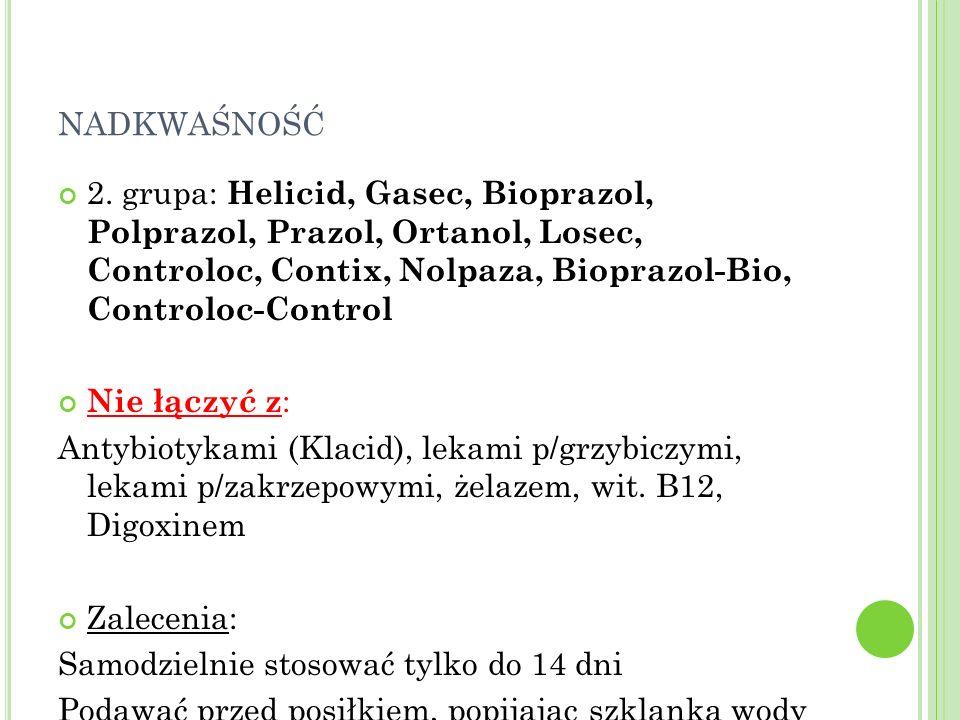nadkwaśność 2. grupa: Helicid, Gasec, Bioprazol, Polprazol, Prazol, Ortanol, Losec, Controloc, Contix, Nolpaza, Bioprazol-Bio, Controloc-Control.