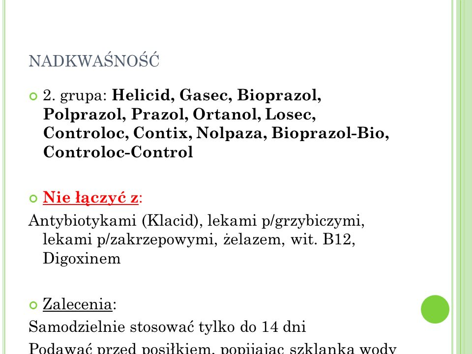 nadkwaśność2. grupa: Helicid, Gasec, Bioprazol, Polprazol, Prazol, Ortanol, Losec, Controloc, Contix, Nolpaza, Bioprazol-Bio, Controloc-Control.