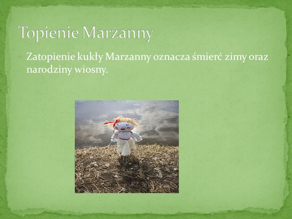 Topienie Marzanny Zatopienie kukły Marzanny oznacza śmierć zimy oraz narodziny wiosny.