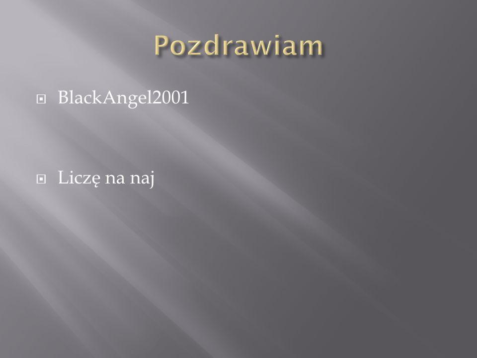 Pozdrawiam BlackAngel2001 Liczę na naj