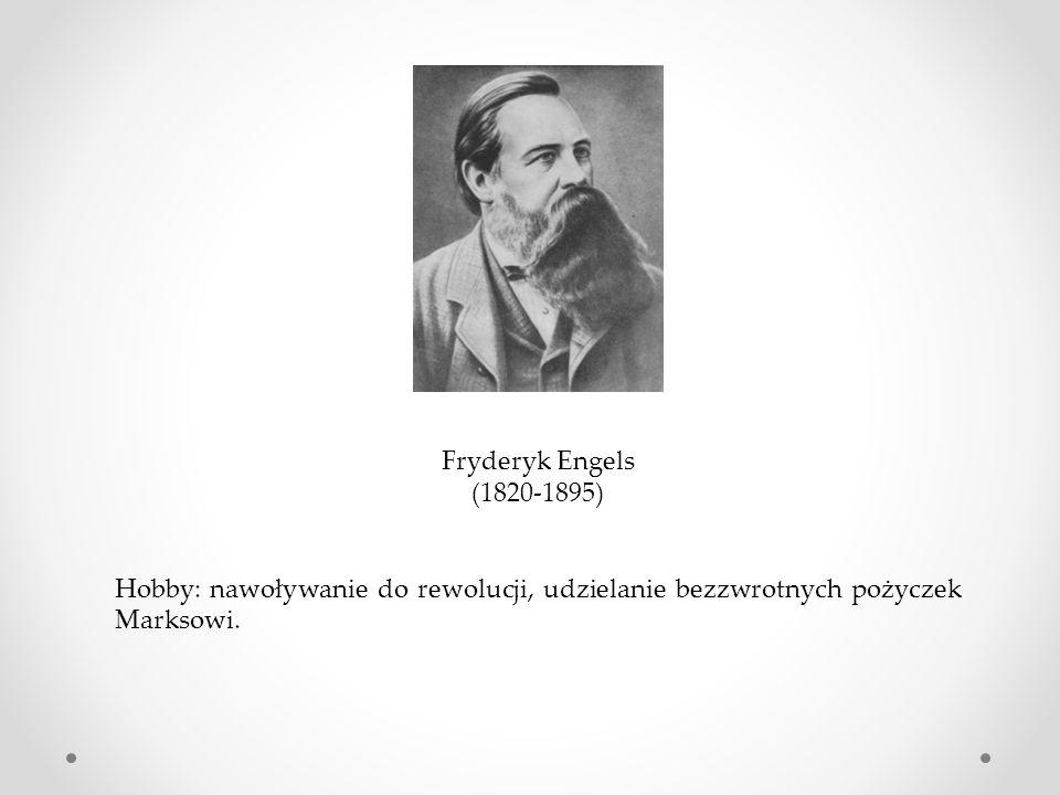 Fryderyk Engels (1820-1895) Hobby: nawoływanie do rewolucji, udzielanie bezzwrotnych pożyczek Marksowi.