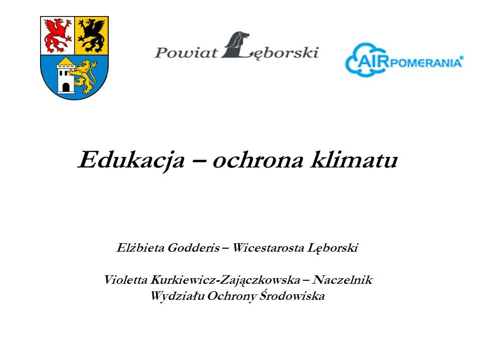 Edukacja – ochrona klimatu Elżbieta Godderis – Wicestarosta Lęborski Violetta Kurkiewicz-Zajączkowska – Naczelnik Wydziału Ochrony Środowiska