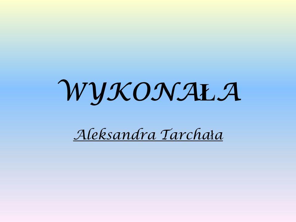 WYKONAŁA Aleksandra Tarchała