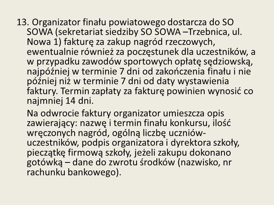 13. Organizator finału powiatowego dostarcza do SO SOWA (sekretariat siedziby SO SOWA –Trzebnica, ul. Nowa 1) fakturę za zakup nagród rzeczowych, ewentualnie również za poczęstunek dla uczestników, a w przypadku zawodów sportowych opłatę sędziowską, najpóźniej w terminie 7 dni od zakończenia finału i nie później niż w terminie 7 dni od daty wystawienia faktury. Termin zapłaty za fakturę powinien wynosić co najmniej 14 dni.