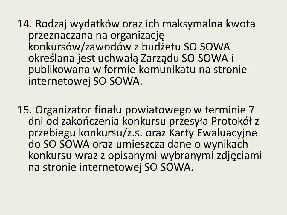 14. Rodzaj wydatków oraz ich maksymalna kwota przeznaczana na organizację konkursów/zawodów z budżetu SO SOWA określana jest uchwałą Zarządu SO SOWA i publikowana w formie komunikatu na stronie internetowej SO SOWA.