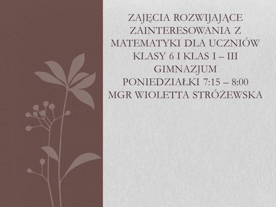 Zajęcia rozwijające zainteresowania z matematyki dla uczniów klasy 6 i klas I – III gimnazjum poniedziałki 7:15 – 8:00 mgr wioletta stróżewska