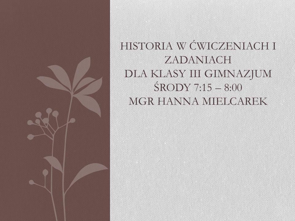 Historia w ćwiczeniach i zadaniach dla klasy III gimnazjum środy 7:15 – 8:00 mgr hanna mielcarek
