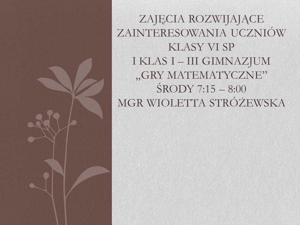 """Zajęcia rozwijające zainteresowania uczniów klasy VI SP i klas i – iii gimnazjum """"gry matematyczne środy 7:15 – 8:00 mgr wioletta stróżewska"""