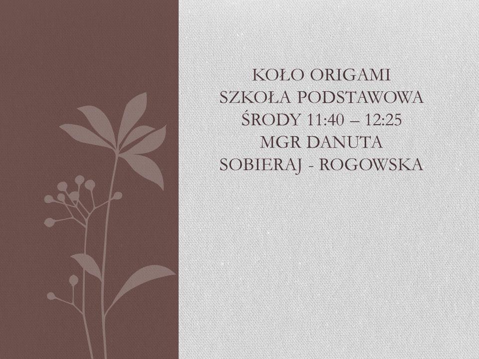 Koło origami szkoła podstawowa środy 11:40 – 12:25 mgr danuta sobieraj - rogowska