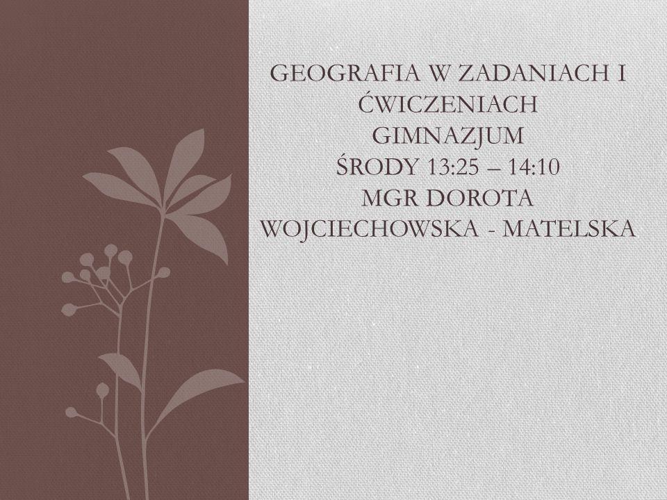 Geografia w zadaniach i ćwiczeniach gimnazjum środy 13:25 – 14:10 mgr dorota wojciechowska - matelska