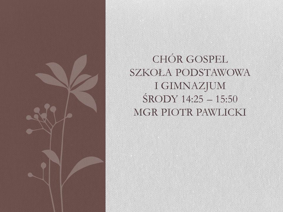 Chór gospel szkoła podstawowa i gimnazjum środy 14:25 – 15:50 mgr piotr pawlicki