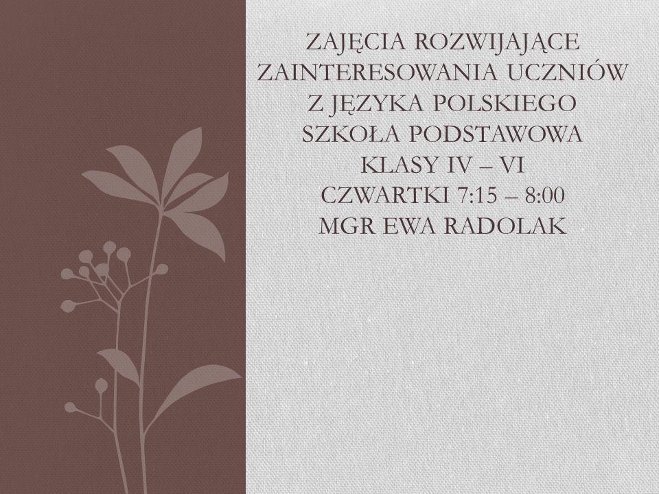 Zajęcia rozwijające zainteresowania uczniów z języka polskiego szkoła podstawowa klasy IV – VI czwartki 7:15 – 8:00 mgr Ewa radolak