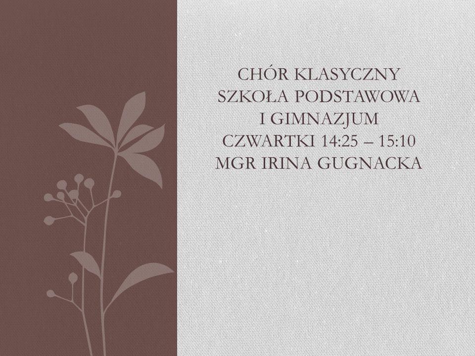 Chór klasyczny szkoła podstawowa i gimnazjum czwartki 14:25 – 15:10 mgr irina gugnacka