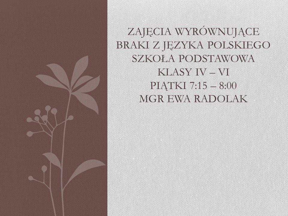 Zajęcia wyrównujące braki z języka polskiego szkoła podstawowa klasy Iv – vi piątki 7:15 – 8:00 mgr ewa radolak