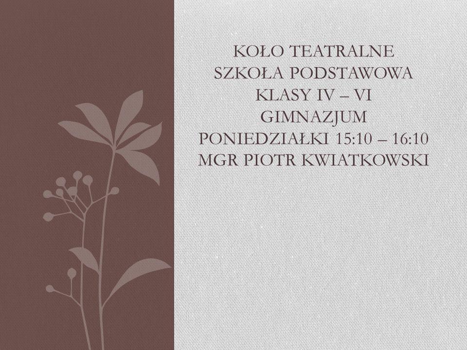 Koło teatralne Szkoła podstawowa klasy IV – VI gimnazjum poniedziałki 15:10 – 16:10 mgr piotr kwiatkowski