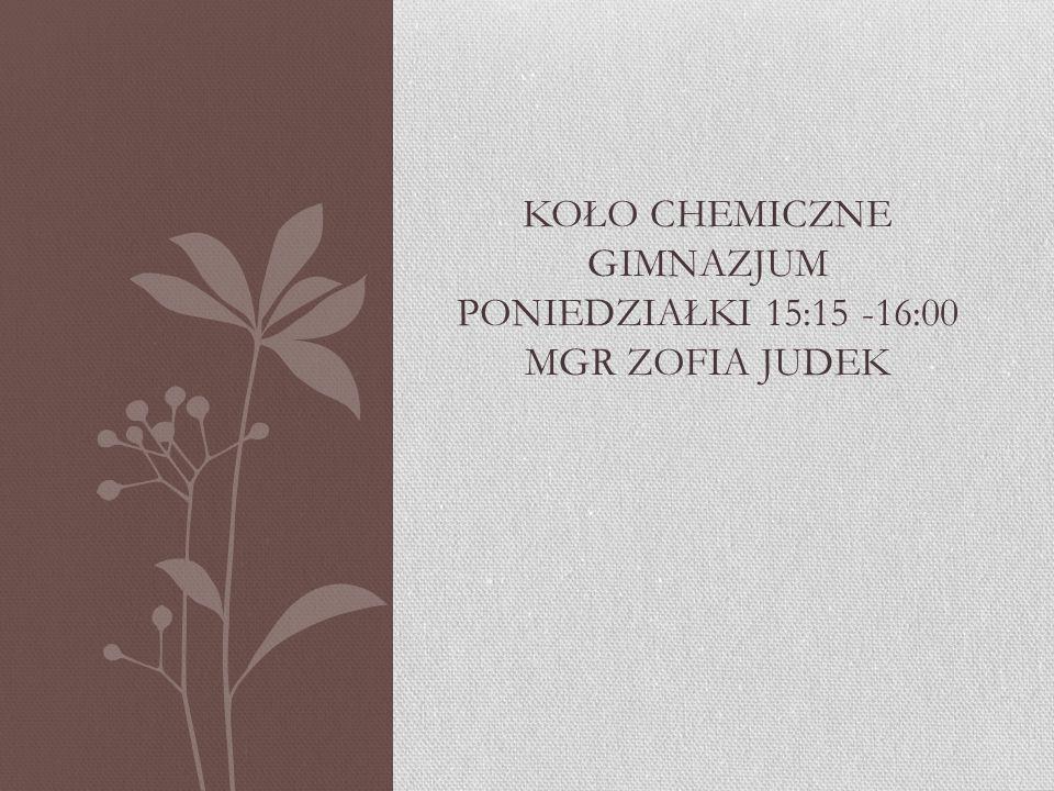 Koło chemiczne gimnazjum poniedziałki 15:15 -16:00 mgr Zofia Judek