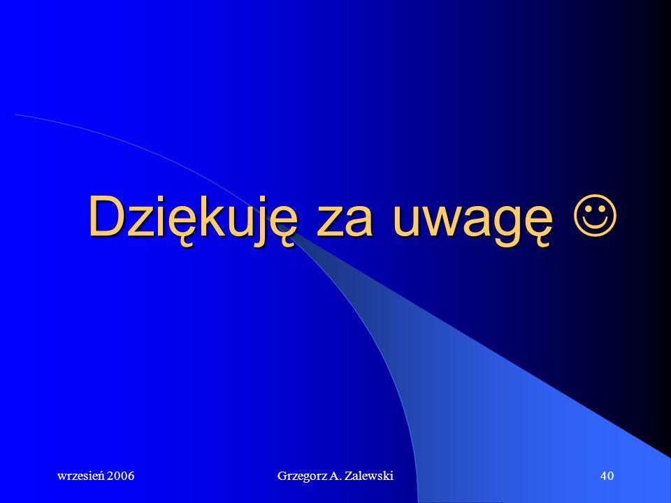 Dziękuję za uwagę  wrzesień 2006 Grzegorz A. Zalewski