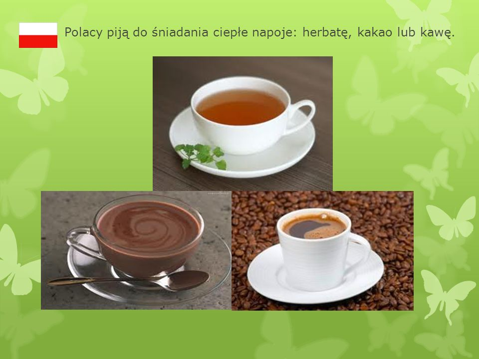 Polacy piją do śniadania ciepłe napoje: herbatę, kakao lub kawę.