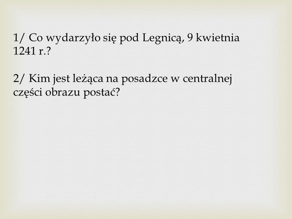 1/ Co wydarzyło się pod Legnicą, 9 kwietnia 1241 r.