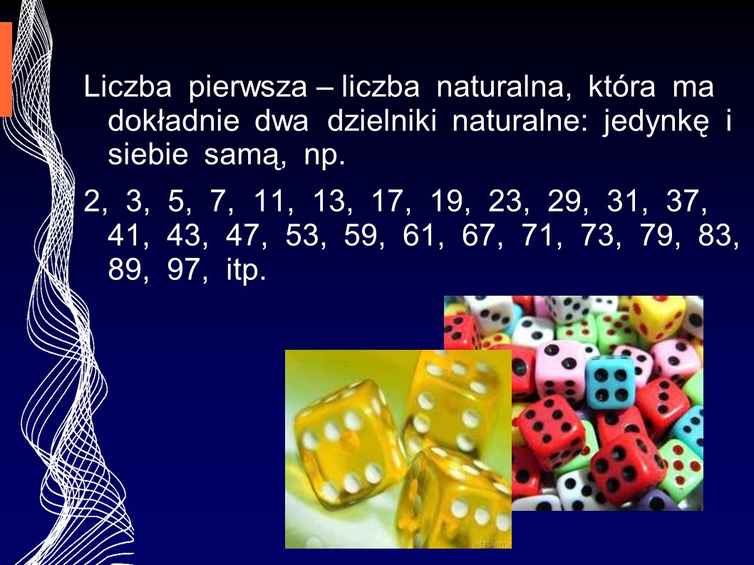 Liczba pierwsza – liczba naturalna, która ma dokładnie dwa dzielniki naturalne: jedynkę i siebie samą, np.