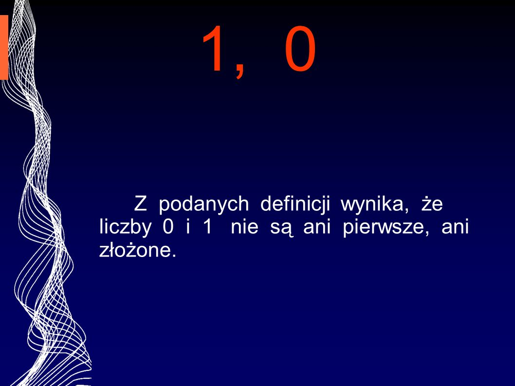 1, 0 Z podanych definicji wynika, że liczby 0 i 1 nie są ani pierwsze, ani złożone.
