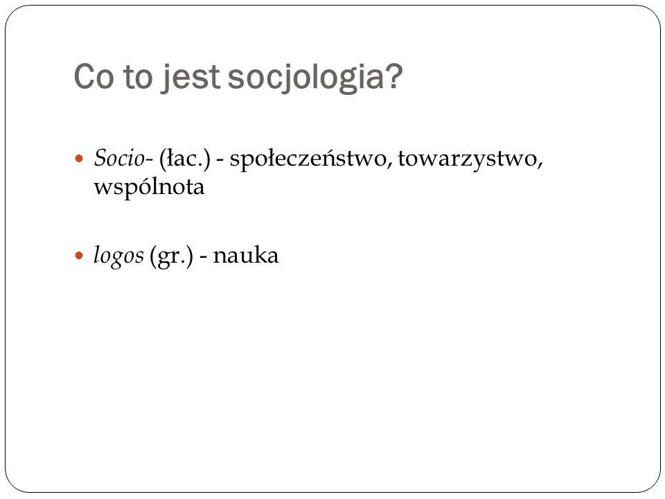 Co to jest socjologia Socio- (łac.) - społeczeństwo, towarzystwo, wspólnota logos (gr.) - nauka