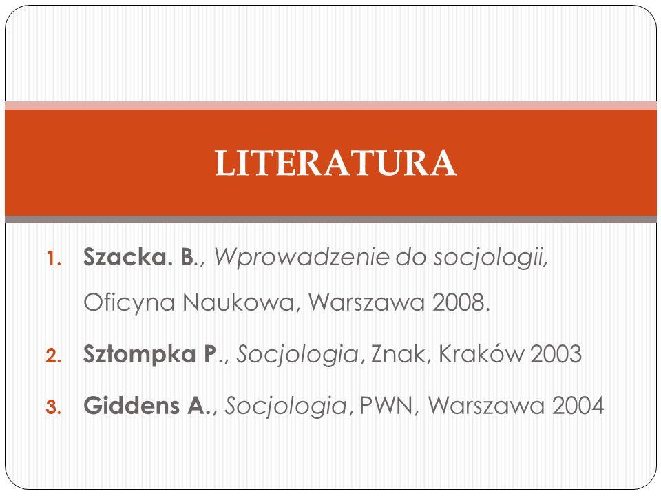 LITERATURA Szacka. B., Wprowadzenie do socjologii, Oficyna Naukowa, Warszawa 2008. Sztompka P., Socjologia, Znak, Kraków 2003.