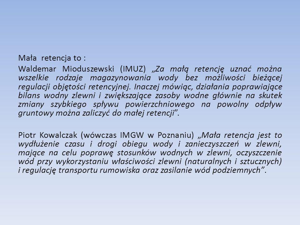 """Mała retencja to : Waldemar Mioduszewski (IMUZ) """"Za małą retencję uznać można wszelkie rodzaje magazynowania wody bez możliwości bieżącej regulacji objętości retencyjnej."""
