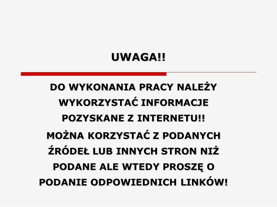 UWAGA!! DO WYKONANIA PRACY NALEŻY WYKORZYSTAĆ INFORMACJE POZYSKANE Z INTERNETU!!