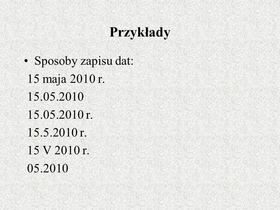 Przykłady Sposoby zapisu dat: 15 maja 2010 r. 15.05.2010 15.05.2010 r.