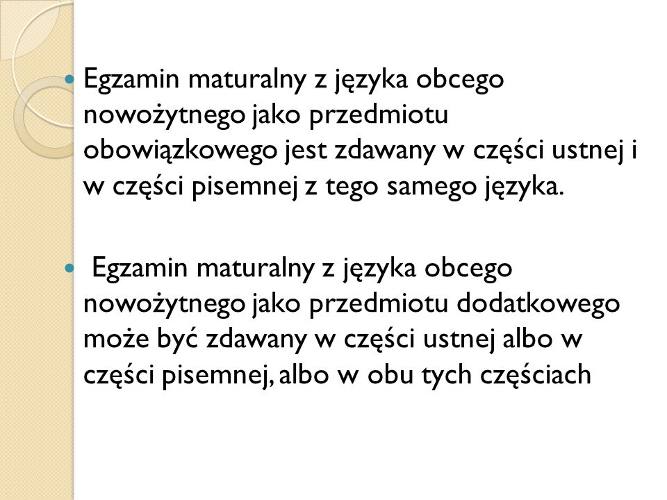 Egzamin maturalny z języka obcego nowożytnego jako przedmiotu obowiązkowego jest zdawany w części ustnej i w części pisemnej z tego samego języka.