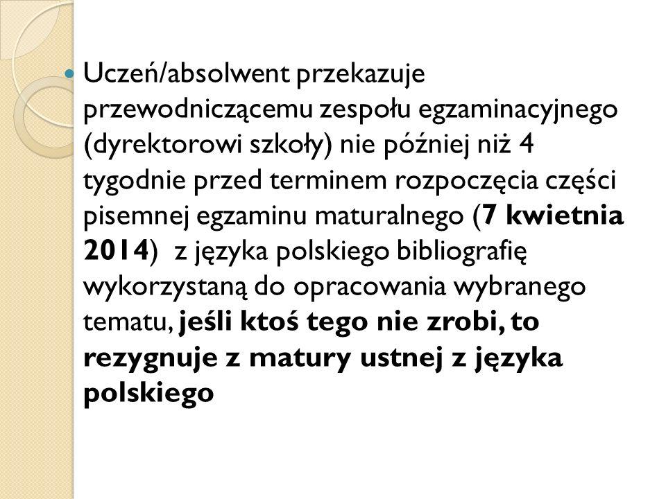 Uczeń/absolwent przekazuje przewodniczącemu zespołu egzaminacyjnego (dyrektorowi szkoły) nie później niż 4 tygodnie przed terminem rozpoczęcia części pisemnej egzaminu maturalnego (7 kwietnia 2014) z języka polskiego bibliografię wykorzystaną do opracowania wybranego tematu, jeśli ktoś tego nie zrobi, to rezygnuje z matury ustnej z języka polskiego
