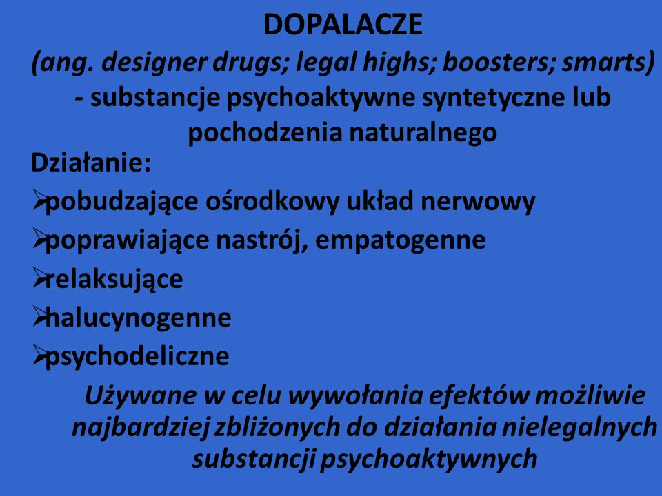 DOPALACZE (ang. designer drugs; legal highs; boosters; smarts) - substancje psychoaktywne syntetyczne lub pochodzenia naturalnego