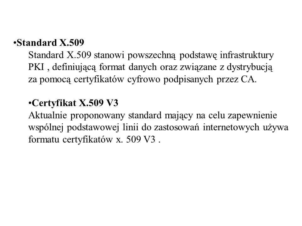 Standard X.509 Standard X.509 stanowi powszechną podstawę infrastruktury. PKI , definiującą format danych oraz związane z dystrybucją.