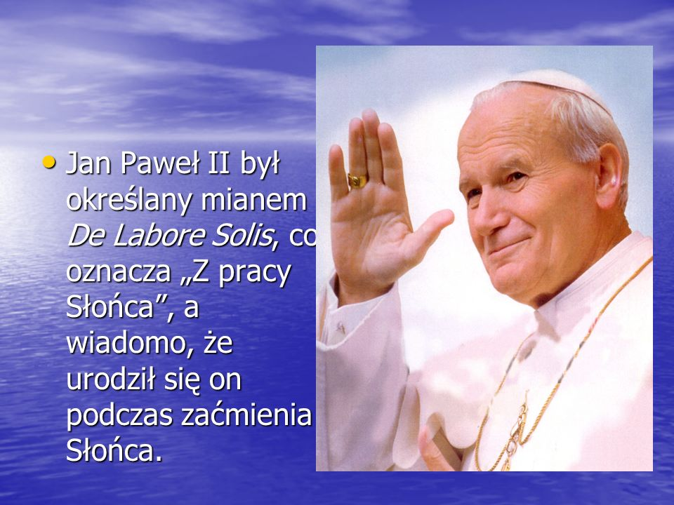 """Jan Paweł II był określany mianem De Labore Solis, co oznacza """"Z pracy Słońca , a wiadomo, że urodził się on podczas zaćmienia Słońca."""
