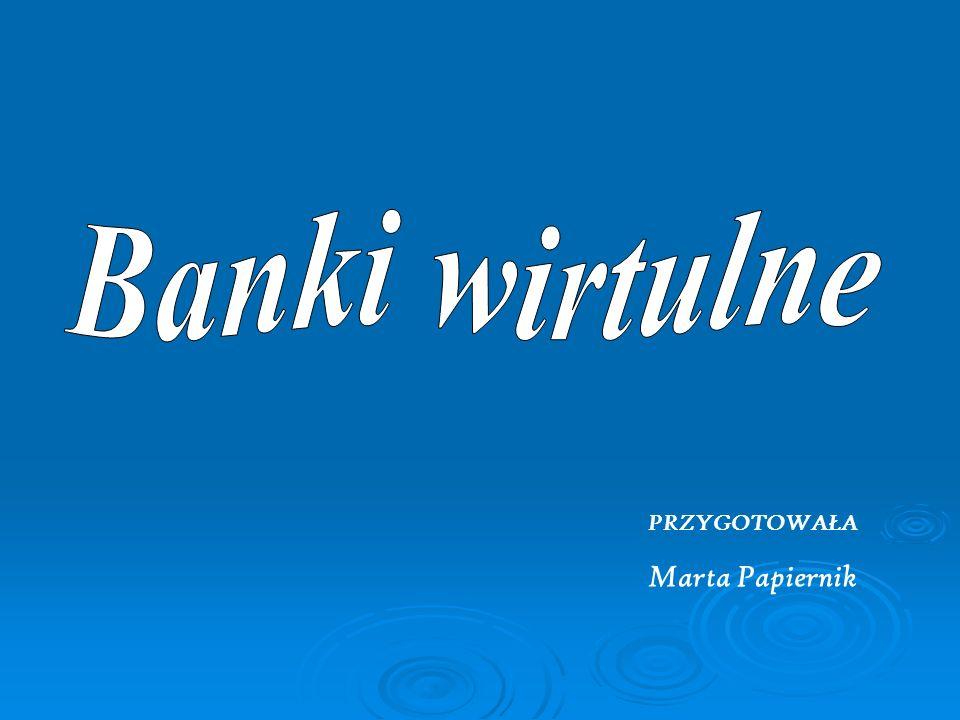 Banki wirtulne PRZYGOTOWAŁA Marta Papiernik