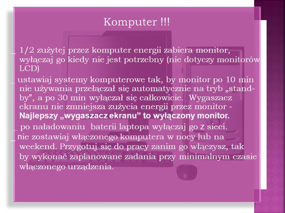 Komputer !!! _ 1/2 zużytej przez komputer energii zabiera monitor, wyłączaj go kiedy nie jest potrzebny (nie dotyczy monitorów LCD)