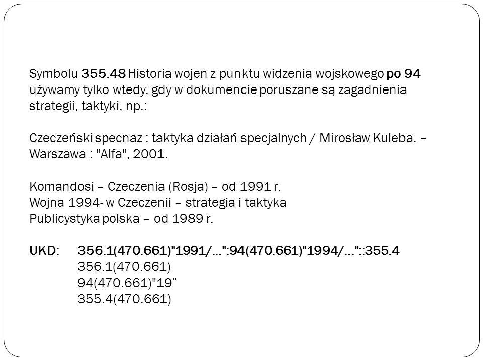 Symbolu 355.48 Historia wojen z punktu widzenia wojskowego po 94 używamy tylko wtedy, gdy w dokumencie poruszane są zagadnienia strategii, taktyki, np.: Czeczeński specnaz : taktyka działań specjalnych / Mirosław Kuleba.