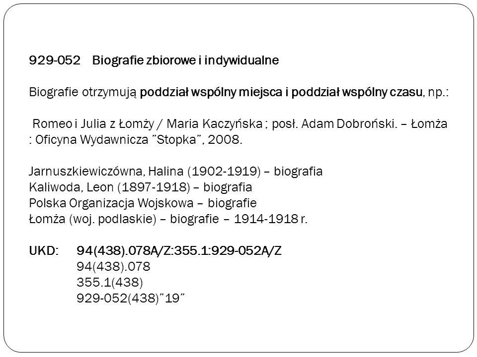 929-052 Biografie zbiorowe i indywidualne Biografie otrzymują poddział wspólny miejsca i poddział wspólny czasu, np.: Romeo i Julia z Łomży / Maria Kaczyńska ; posł.