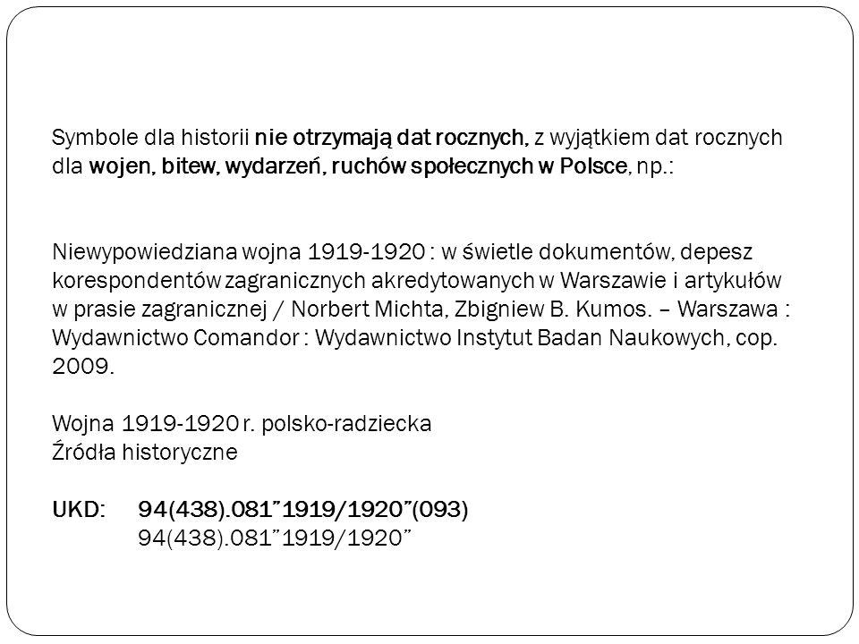 Symbole dla historii nie otrzymają dat rocznych, z wyjątkiem dat rocznych dla wojen, bitew, wydarzeń, ruchów społecznych w Polsce, np.: Niewypowiedziana wojna 1919-1920 : w świetle dokumentów, depesz korespondentów zagranicznych akredytowanych w Warszawie i artykułów w prasie zagranicznej / Norbert Michta, Zbigniew B.
