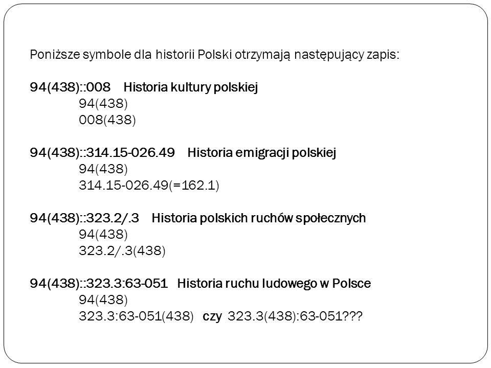 Poniższe symbole dla historii Polski otrzymają następujący zapis: 94(438)::008 Historia kultury polskiej 94(438) 008(438) 94(438)::314.15-026.49 Historia emigracji polskiej 94(438) 314.15-026.49(=162.1) 94(438)::323.2/.3 Historia polskich ruchów społecznych 94(438) 323.2/.3(438) 94(438)::323.3:63-051 Historia ruchu ludowego w Polsce 94(438) 323.3:63-051(438) czy 323.3(438):63-051