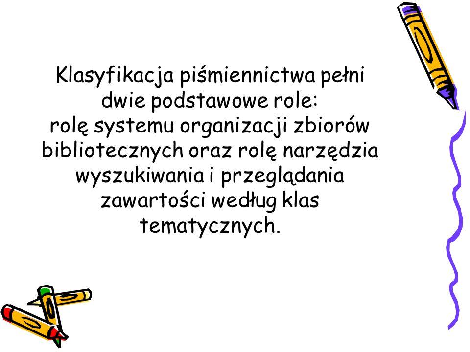 Klasyfikacja piśmiennictwa pełni dwie podstawowe role: rolę systemu organizacji zbiorów bibliotecznych oraz rolę narzędzia wyszukiwania i przeglądania zawartości według klas tematycznych.