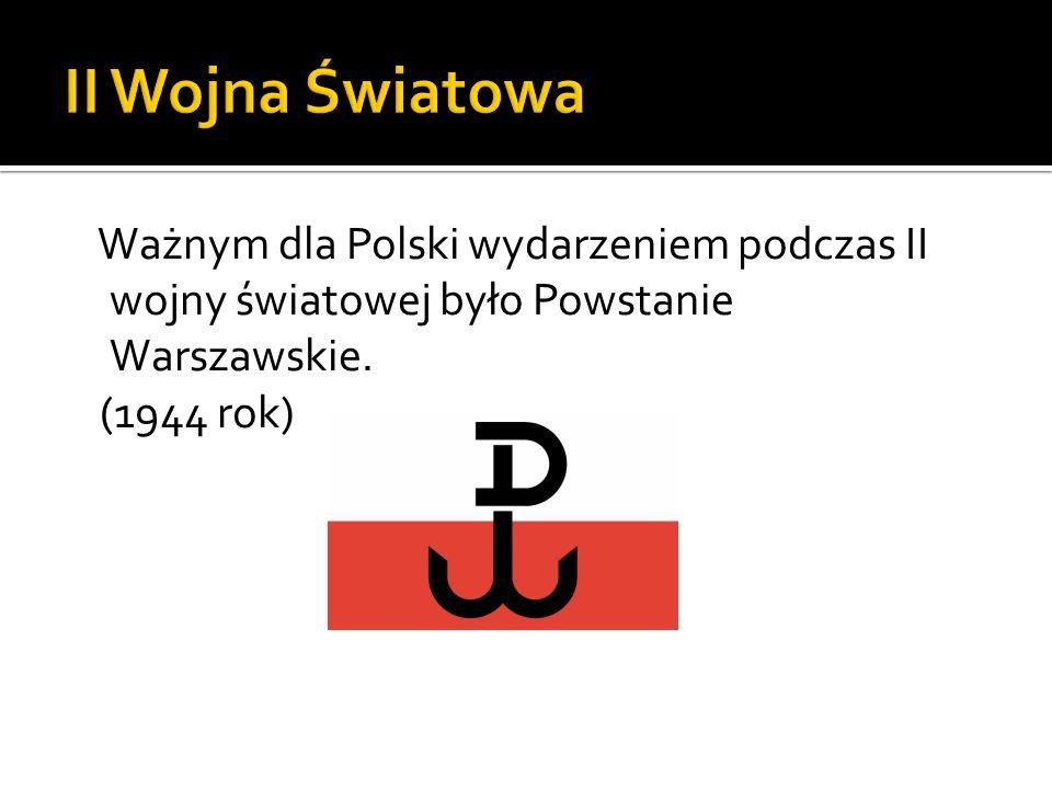 II Wojna Światowa Ważnym dla Polski wydarzeniem podczas II wojny światowej było Powstanie Warszawskie.