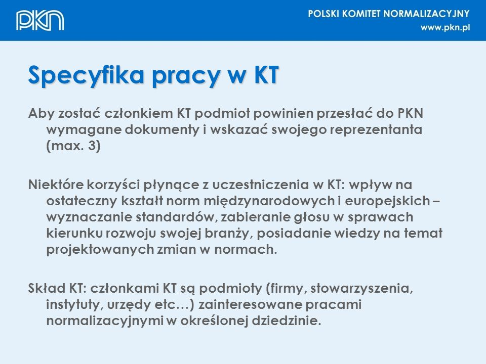 Specyfika pracy w KT Aby zostać członkiem KT podmiot powinien przesłać do PKN wymagane dokumenty i wskazać swojego reprezentanta (max. 3)