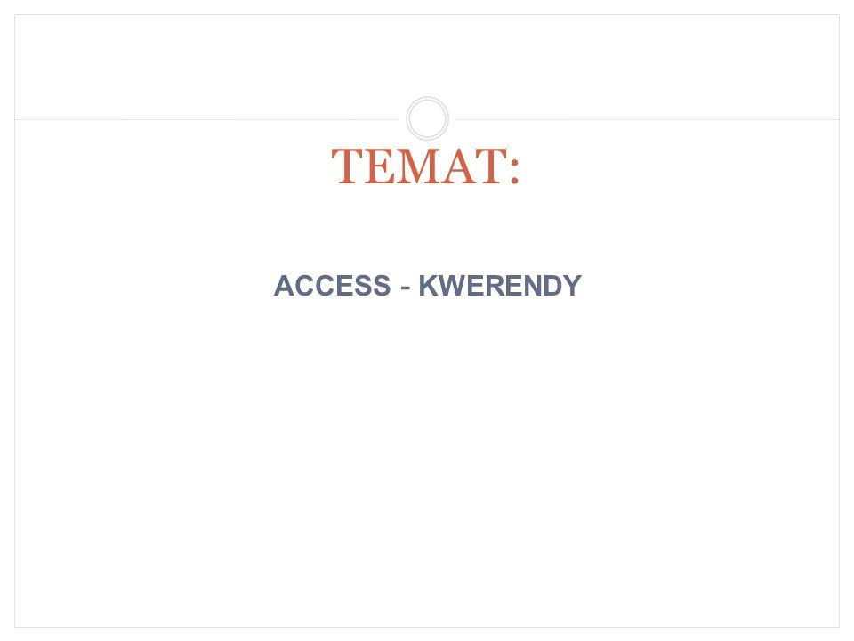 TEMAT: ACCESS - KWERENDY