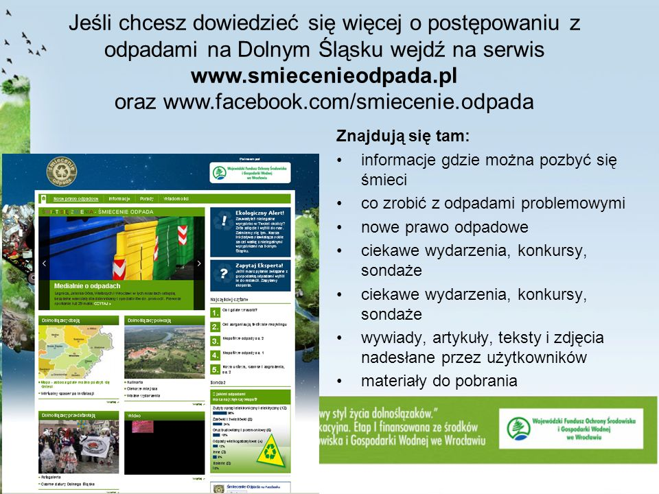 Jeśli chcesz dowiedzieć się więcej o postępowaniu z odpadami na Dolnym Śląsku wejdź na serwis www.smiecenieodpada.pl oraz www.facebook.com/smiecenie.odpada